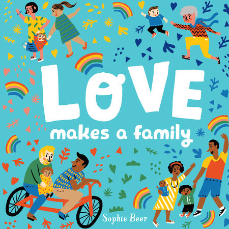 Image is white text reading Love Makes a Family on turquoise background surrounded by graphics of hearts, triangles, leaves, and other shapes in rainbow colors, interspersed with rainbows. In each corner of the image is a family. Top left is two moms and a little girl. Top right is an elderly woman and a little boy. Bottom right is a family of color with a mom and dad and two children. Bottom left is two dads, one black and one white, with a little girl on a bike.
